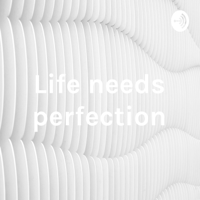 Life needs perfection podcast