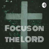 Focus On The LORD podcast