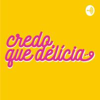 Credo, que delícia! podcast