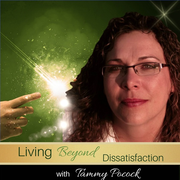 Living BEYOND Dissatisfaction ~ Tammy Pocock
