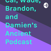 Cal, Wade, Brandon, and Damien's Ancient Podcast podcast