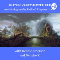 Epic Adventures, Awakening on the Path of Empowerment Debbie Emerson & Deirdre K podcast