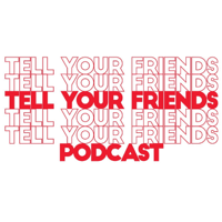 Tell Your Friends Podcast podcast