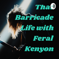 That Barricade Life with Feral Kenyon podcast