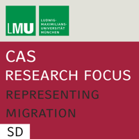 Center for Advanced Studies (CAS) Research Focus Representing Migration (LMU) - SD podcast