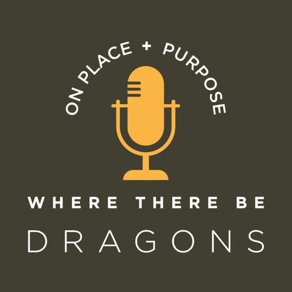 Where There Be Dragons: Conversations on Place & Purpose
