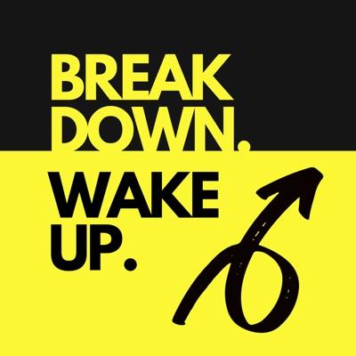 Break Down. Wake Up.