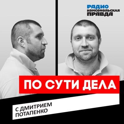 По сути дела. Дмитрий Потапенко:Радио «Комсомольская правда»