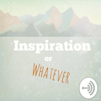 Inspiration or Whatever podcast