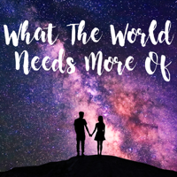 What The World Needs More Of... Podcast podcast