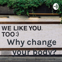 Why change your body? podcast