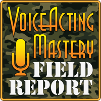 Voice Acting Mastery Field Report: Up to Date Information from the Ever Changing World of Voice Over podcast