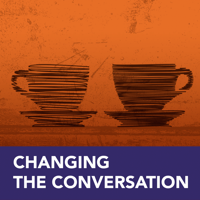 Changing the Conversation podcast