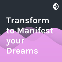 Transform to Manifest your Dreams podcast