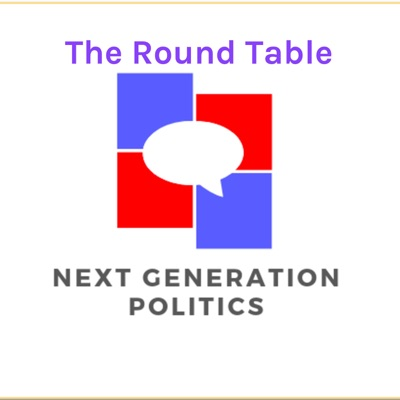 The Round Table: A Next Generation Politics Podcast