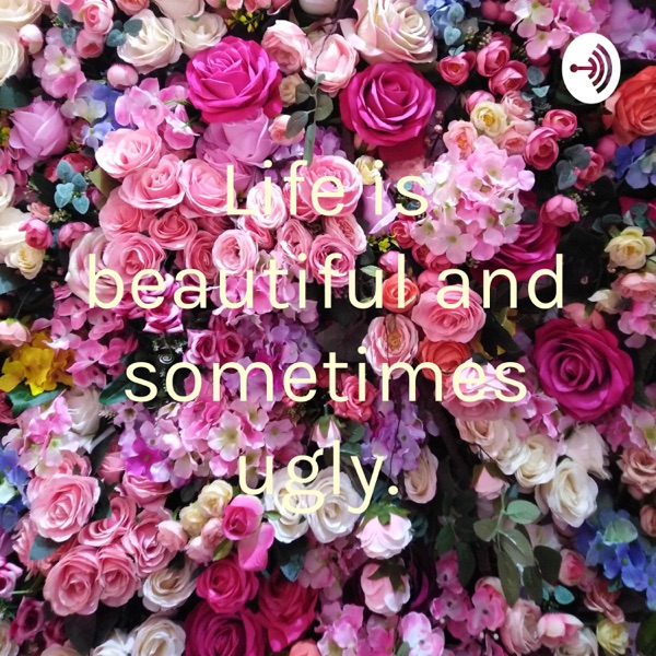Life is beautiful and sometimes ugly.