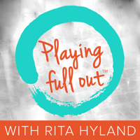 Playing Full Out™ with Rita Hyland podcast