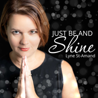 Just be and shine with Lyne St-Amand podcast