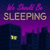 We Should Be Sleeping