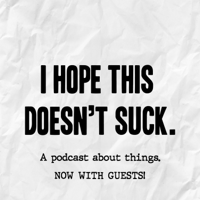 I Hope This Doesn't Suck podcast