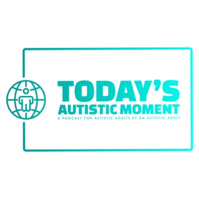Today's Autistic Moment: A Podcast for Autistic Adults by An Autistic Adult