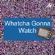 Whatcha Gonna Watch