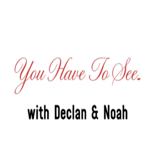 You Have To See ... with Declan and Noah