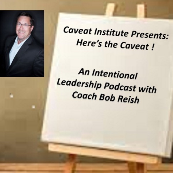 Here's The Caveat... Intentional Leadership with Coach Bob Reish