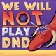 We Will NOT Play DnD