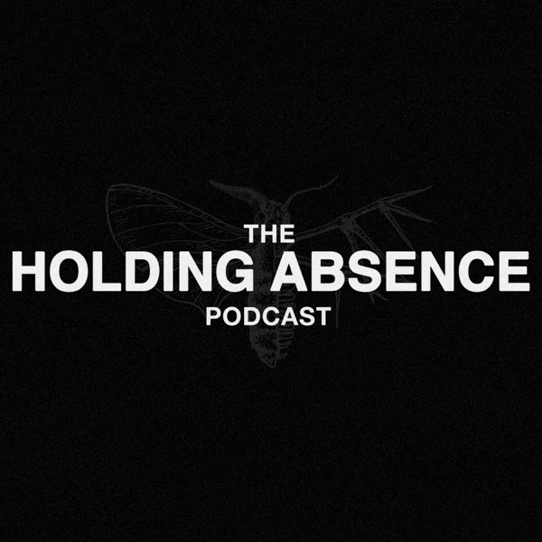 The Holding Absence Podcast