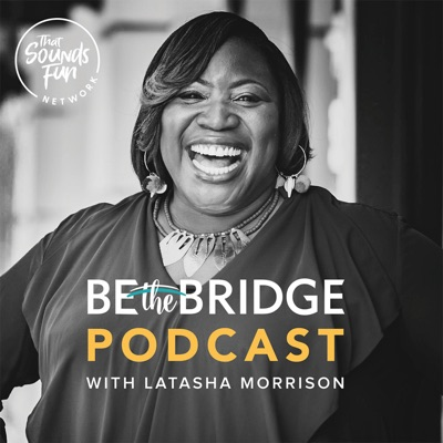 Be the Bridge Podcast with Latasha Morrison