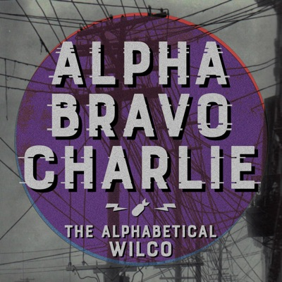 Alpha Bravo Charlie - The Alphabetical Wilco Podcast:Alpha Bravo Charlie