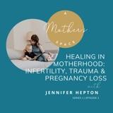 Healing in Motherhood: Infertility, Trauma & Pregnancy Loss with Jennifer Hepton