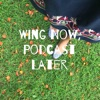 Wing Now, Podcast Later artwork