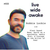#033 Robbie Lockie: on Plant Based News, Earth as a spaceship, media diet, & courage as the killer of fear