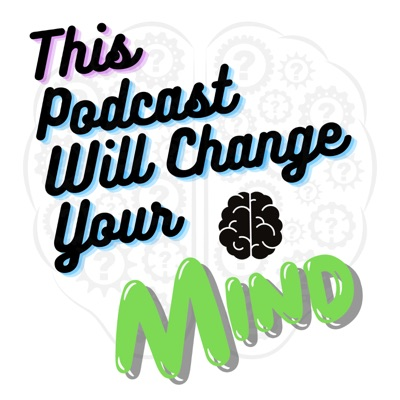 This Podcast Will Change Your Mind