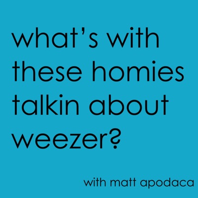 What's With These Homies Talkin' About Weezer:Matt Apodaca