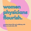Women Physicians Flourish.  A Podcast About Life and Wellbeing artwork