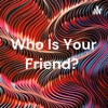 Who Is Your Friend?  artwork