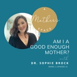 Am I A Good Enough Mother with Dr. Sophie Brock