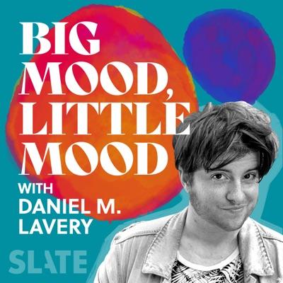Big Mood, Little Mood with Daniel M. Lavery:Slate Podcasts