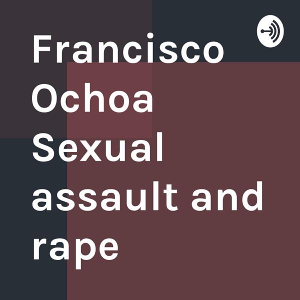Francisco Ochoa Sexual assault and rape