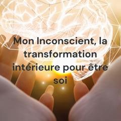 Mon Inconscient, la transformation intérieure pour être soi
