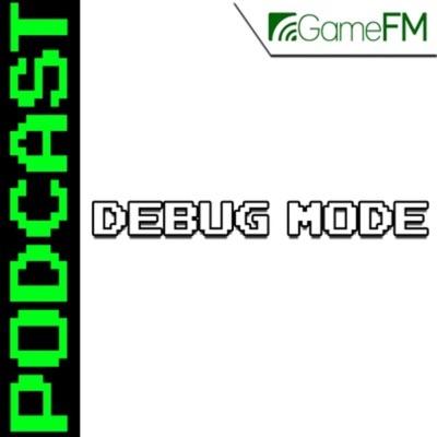GameFM » Debug Mode – Podcast:GameFM