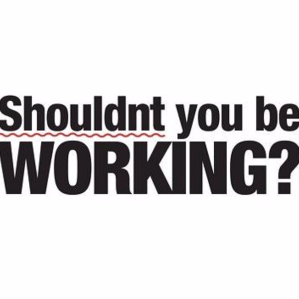 Shouldnt You Be Working?