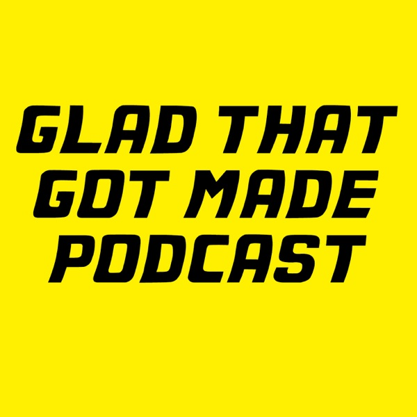 Glad That Got Made Podcast