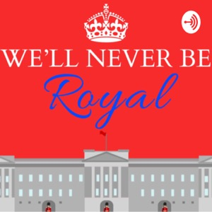 We'll Never Be Royal Podcast