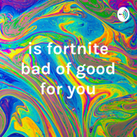 is fortnite bad of good for you podcast