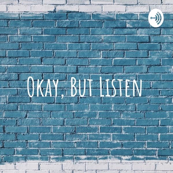 Okay, But Listen