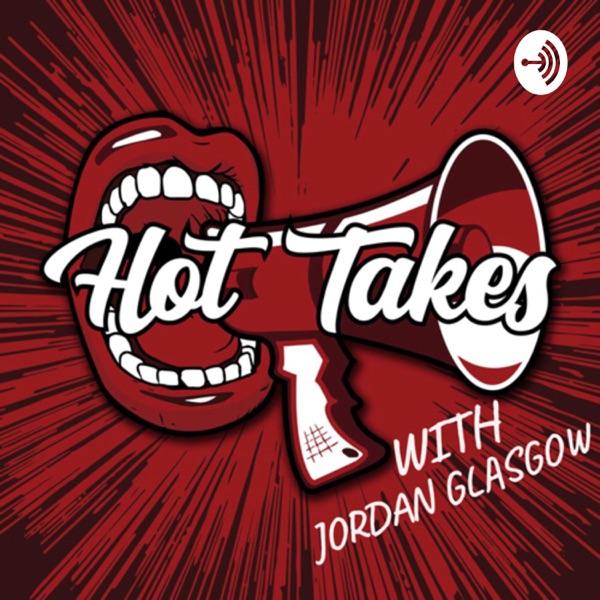 Hot Takes with Jordan Glasgow